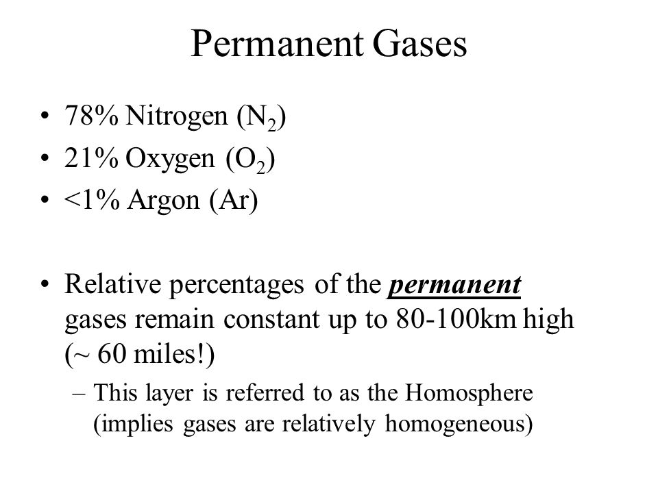 Permanent Gases 78% Nitrogen (N 2 ) 21% Oxygen (O 2 ) <1% Argon (Ar) Relative percentages of the permanent gases remain constant up to 80-100km high (