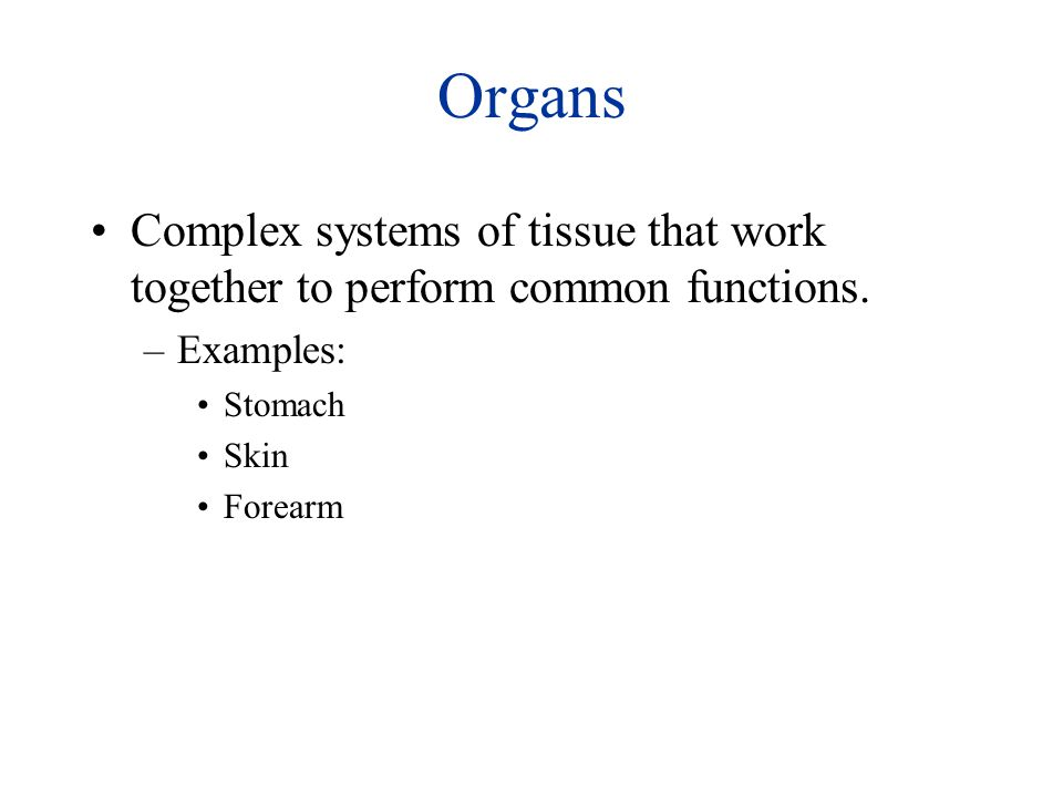 Organs Complex systems of tissue that work together to perform common functions.
