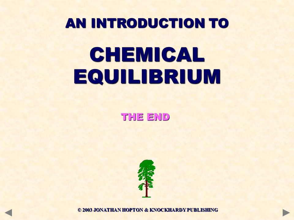 © 2003 JONATHAN HOPTON & KNOCKHARDY PUBLISHING AN INTRODUCTION TO CHEMICALEQUILIBRIUM THE END