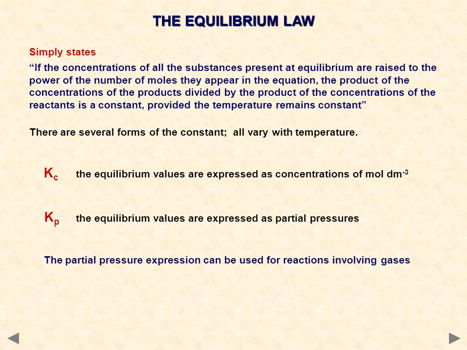 Simply states If the concentrations of all the substances present at equilibrium are raised to the power of the number of moles they appear in the equation, the product of the concentrations of the products divided by the product of the concentrations of the reactants is a constant, provided the temperature remains constant There are several forms of the constant; all vary with temperature.