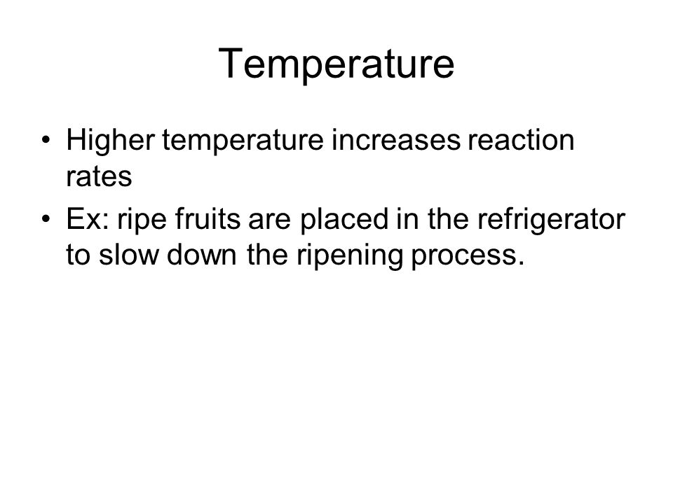 Temperature Higher temperature increases reaction rates Ex: ripe fruits are placed in the refrigerator to slow down the ripening process.