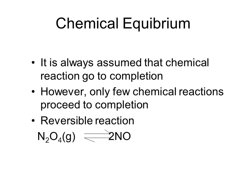 Chemical Equibrium It is always assumed that chemical reaction go to completion However, only few chemical reactions proceed to completion Reversible reaction N 2 O 4 (g) 2NO