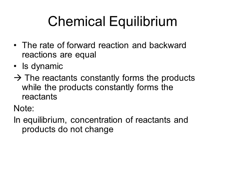 Chemical Equilibrium The rate of forward reaction and backward reactions are equal Is dynamic  The reactants constantly forms the products while the products constantly forms the reactants Note: In equilibrium, concentration of reactants and products do not change