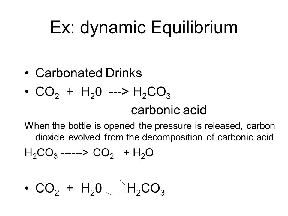 Ex: dynamic Equilibrium Carbonated Drinks CO 2 + H 2 0 ---> H 2 CO 3 carbonic acid When the bottle is opened the pressure is released, carbon dioxide evolved from the decomposition of carbonic acid H 2 CO 3 ------> CO 2 + H 2 O CO 2 + H 2 0 H 2 CO 3