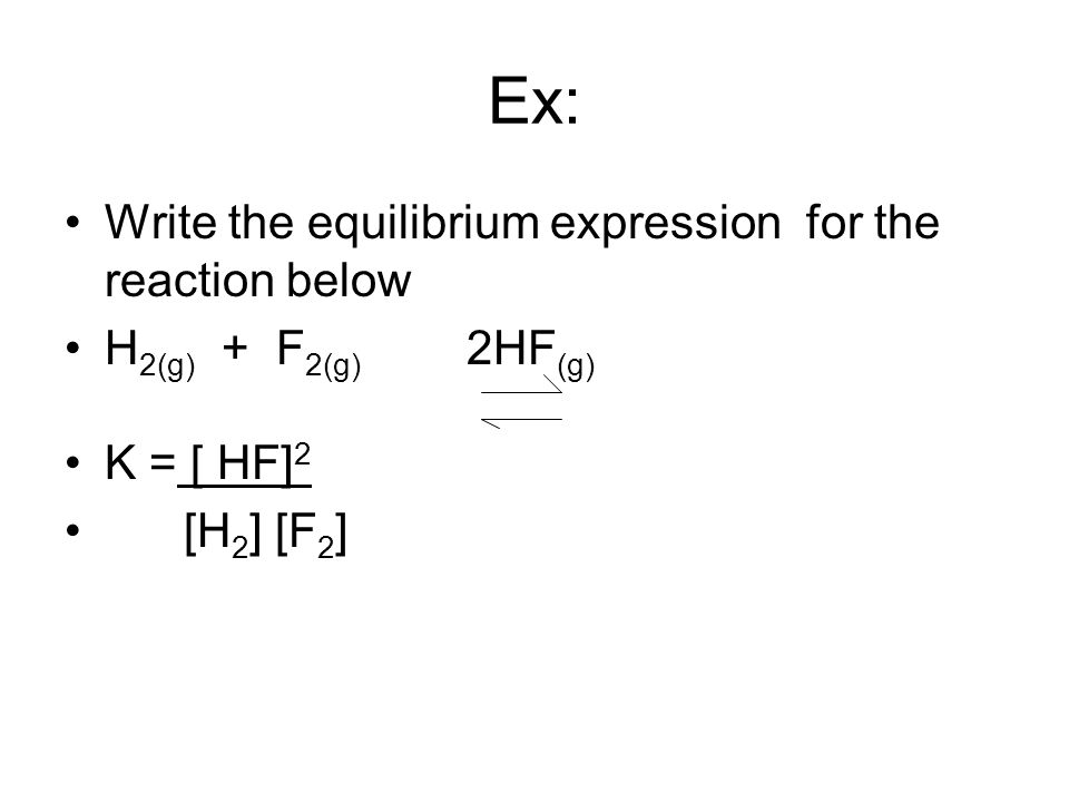 Ex: Write the equilibrium expression for the reaction below H 2(g) + F 2(g) 2HF (g) K = [ HF] 2 [H 2 ] [F 2 ]