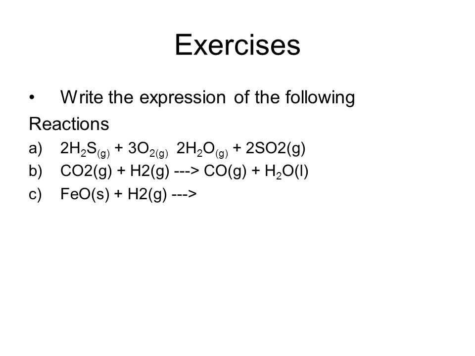 Exercises Write the expression of the following Reactions a)2H 2 S (g) + 3O 2(g) 2H 2 O (g) + 2SO2(g) b)CO2(g) + H2(g) ---> CO(g) + H 2 O(l) c)FeO(s)