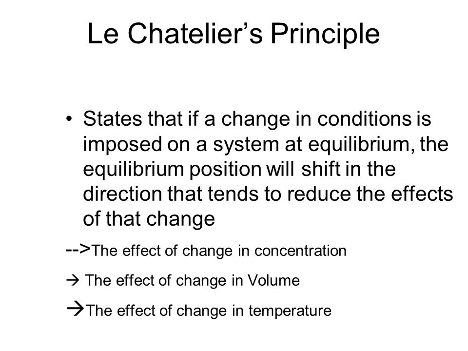 Le Chatelier's Principle States that if a change in conditions is imposed on a system at equilibrium, the equilibrium position will shift in the direction that tends to reduce the effects of that change --> The effect of change in concentration  The effect of change in Volume  The effect of change in temperature