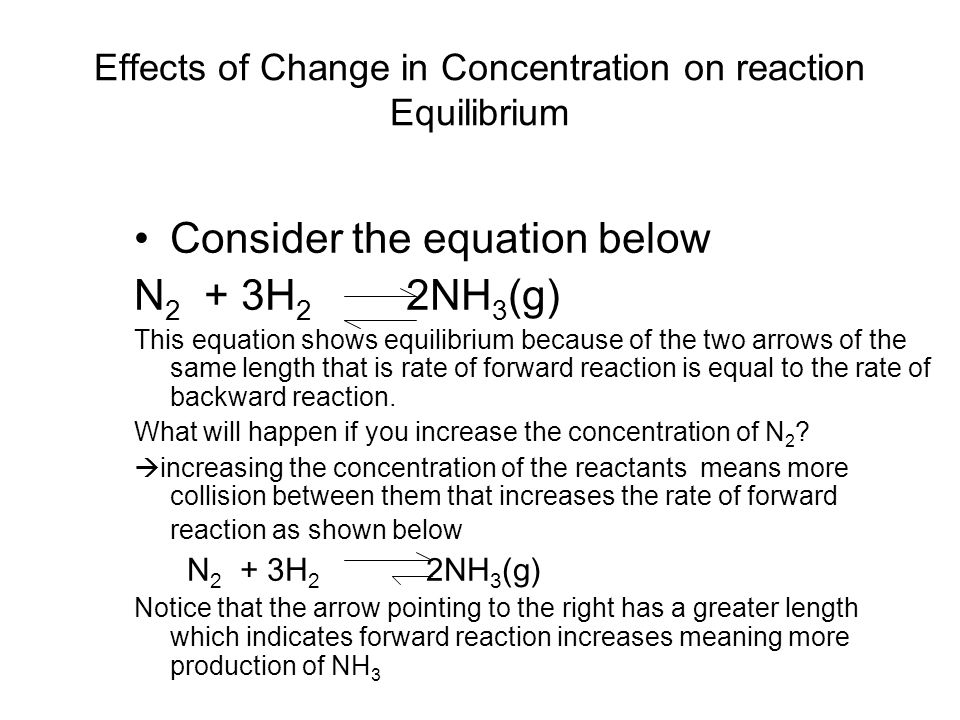Effects of Change in Concentration on reaction Equilibrium Consider the equation below N 2 + 3H 2 2NH 3 (g) This equation shows equilibrium because of