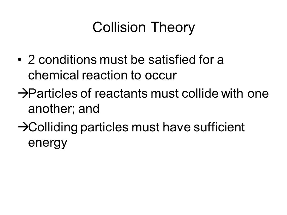 Collision Theory 2 conditions must be satisfied for a chemical reaction to occur  Particles of reactants must collide with one another; and  Collidi
