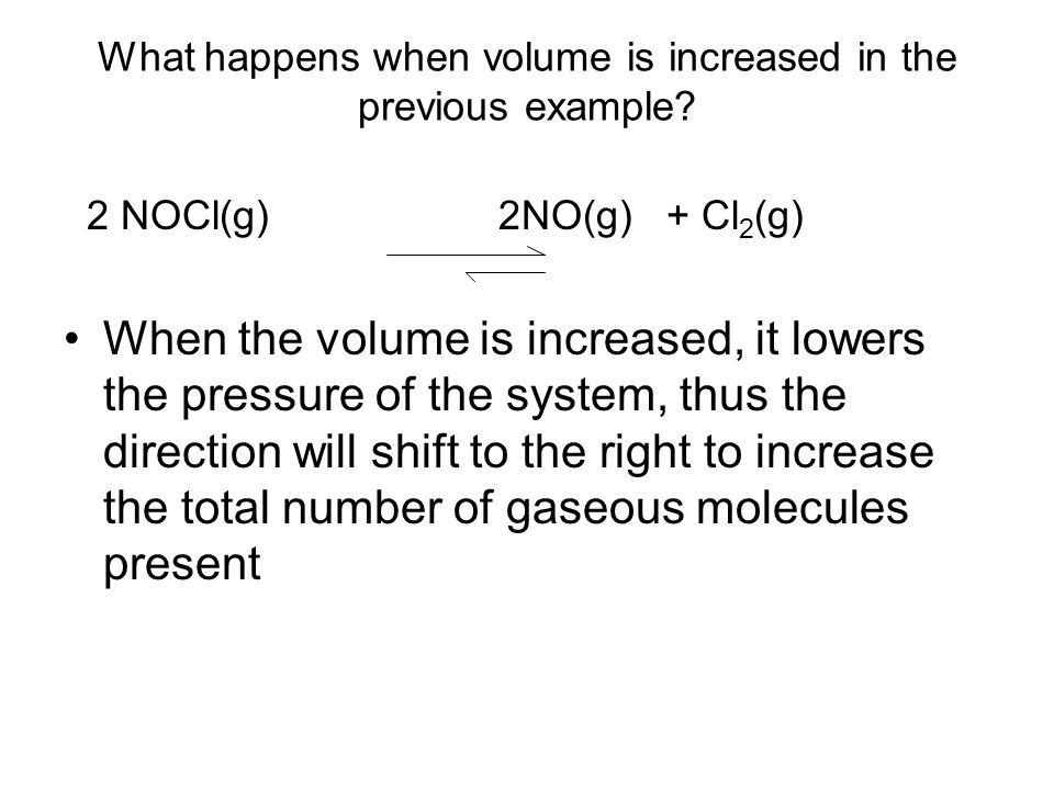What happens when volume is increased in the previous example? 2 NOCl(g) 2NO(g) + Cl 2 (g) When the volume is increased, it lowers the pressure of the