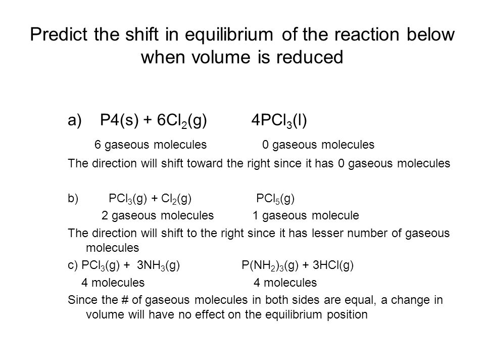 Predict the shift in equilibrium of the reaction below when volume is reduced a) P4(s) + 6Cl 2 (g) 4PCl 3 (l) 6 gaseous molecules 0 gaseous molecules
