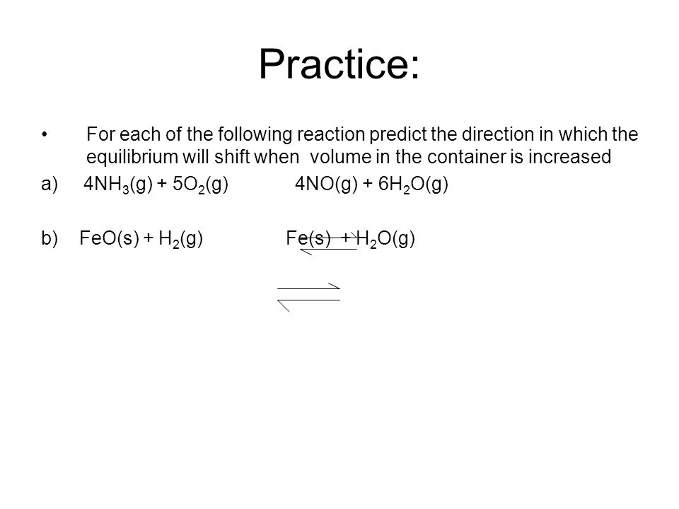 Practice: For each of the following reaction predict the direction in which the equilibrium will shift when volume in the container is increased a) 4NH 3 (g) + 5O 2 (g) 4NO(g) + 6H 2 O(g) b) FeO(s) + H 2 (g) Fe(s) + H 2 O(g)