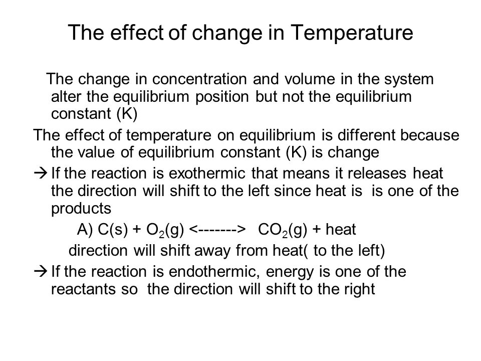 The effect of change in Temperature The change in concentration and volume in the system alter the equilibrium position but not the equilibrium constant (K) The effect of temperature on equilibrium is different because the value of equilibrium constant (K) is change  If the reaction is exothermic that means it releases heat the direction will shift to the left since heat is is one of the products A) C(s) + O 2 (g) CO 2 (g) + heat direction will shift away from heat( to the left)  If the reaction is endothermic, energy is one of the reactants so the direction will shift to the right