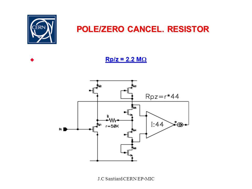 J.C Santiard CERN EP-MIC POLE/ZERO CANCEL. RESISTOR  Rp/z = 2.2 M 