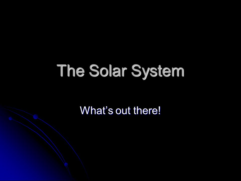 The Solar System What's out there!
