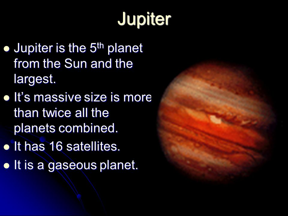Jupiter Jupiter is the 5 th planet from the Sun and the largest.