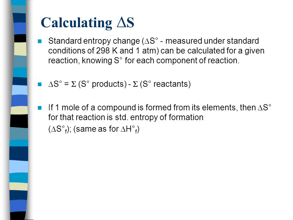 Calculating  S Standard entropy change (  S° - measured under standard conditions of 298 K and 1 atm) can be calculated for a given reaction, knowin