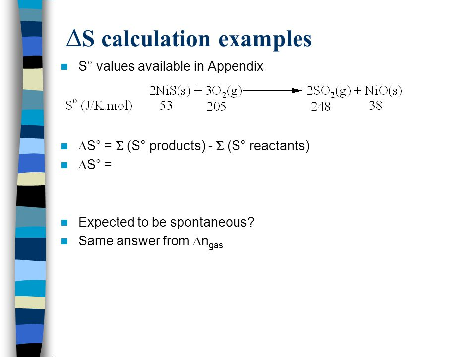  S calculation examples S° values available in Appendix  S° =  (S° products) -  (S° reactants)  S° = Expected to be spontaneous? Same answer from