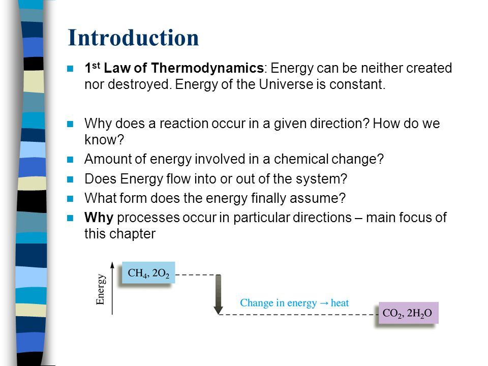 Introduction 1 st Law of Thermodynamics: Energy can be neither created nor destroyed. Energy of the Universe is constant. Why does a reaction occur in