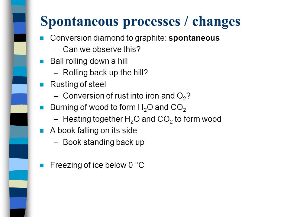 Spontaneous processes / changes Conversion diamond to graphite: spontaneous –Can we observe this? Ball rolling down a hill –Rolling back up the hill?
