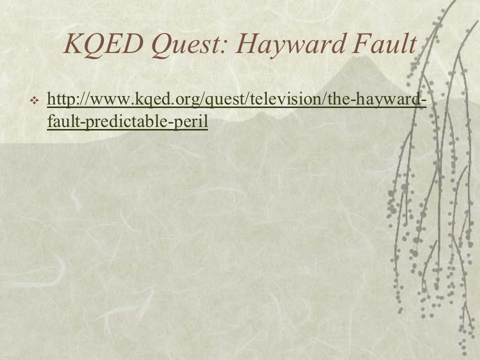 KQED Quest: Hayward Fault  http://www.kqed.org/quest/television/the-hayward- fault-predictable-peril http://www.kqed.org/quest/television/the-hayward- fault-predictable-peril