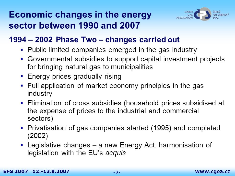www.cgoa.czEFG 2007 12.-13.9.2007 - 4 - Economic changes in the energy sector between 1990 and 2007 2003 - 2007Phase Three – changes stabilised  Full application of the EU legislation in the energy sector, accession to the EU  Fully-fledged operation of the Energy Regulatory Office  Preparations for, and opening of, a liberalised gas market  Economic relationships in the gas industry are fully comparable with those in the other EU Member States