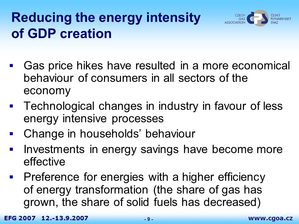 www.cgoa.czEFG 2007 12.-13.9.2007 - 9 - Reducing the energy intensity of GDP creation  Gas price hikes have resulted in a more economical behaviour of consumers in all sectors of the economy  Technological changes in industry in favour of less energy intensive processes  Change in households' behaviour  Investments in energy savings have become more effective  Preference for energies with a higher efficiency of energy transformation (the share of gas has grown, the share of solid fuels has decreased)