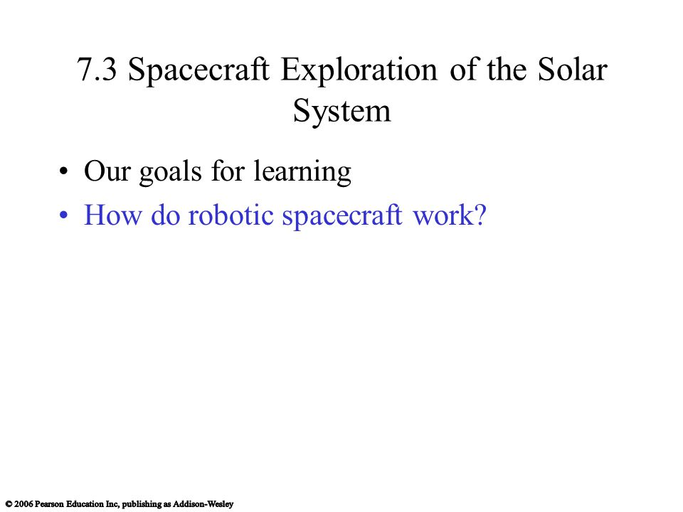 7.3 Spacecraft Exploration of the Solar System Our goals for learning How do robotic spacecraft work