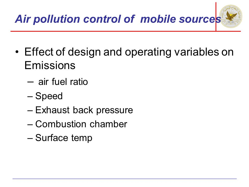 Air pollution control of mobile sources Effect of design and operating variables on Emissions – air fuel ratio –Speed –Exhaust back pressure –Combustion chamber –Surface temp