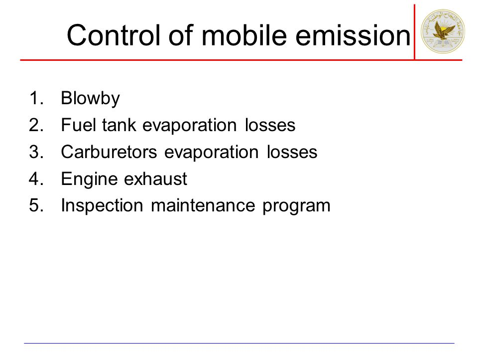 Control of mobile emission 1.Blowby 2.Fuel tank evaporation losses 3.Carburetors evaporation losses 4.Engine exhaust 5.Inspection maintenance program