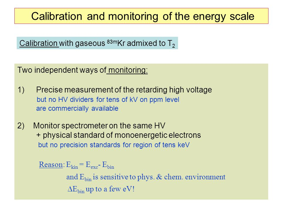 20 Calibration and monitoring of the energy scale Two independent ways of monitoring: 1)Precise measurement of the retarding high voltage but no HV di