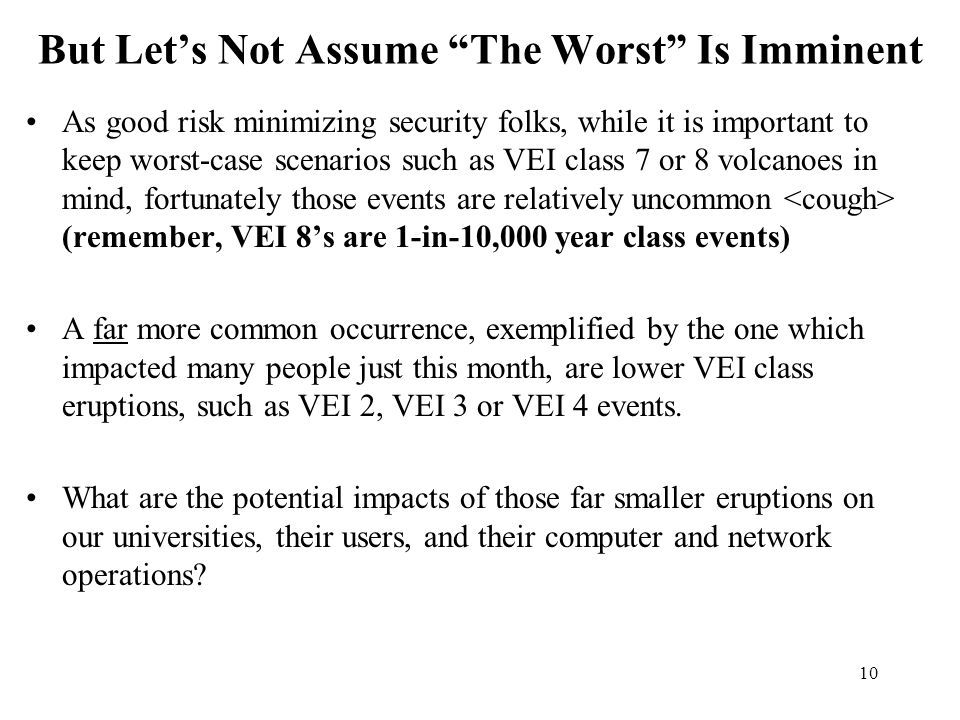 10 But Let's Not Assume The Worst Is Imminent As good risk minimizing security folks, while it is important to keep worst-case scenarios such as VEI class 7 or 8 volcanoes in mind, fortunately those events are relatively uncommon (remember, VEI 8's are 1-in-10,000 year class events) A far more common occurrence, exemplified by the one which impacted many people just this month, are lower VEI class eruptions, such as VEI 2, VEI 3 or VEI 4 events.