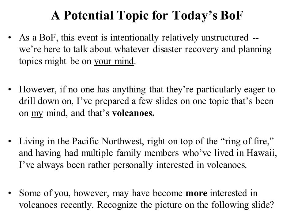 4 A Potential Topic for Today's BoF As a BoF, this event is intentionally relatively unstructured -- we're here to talk about whatever disaster recovery and planning topics might be on your mind.