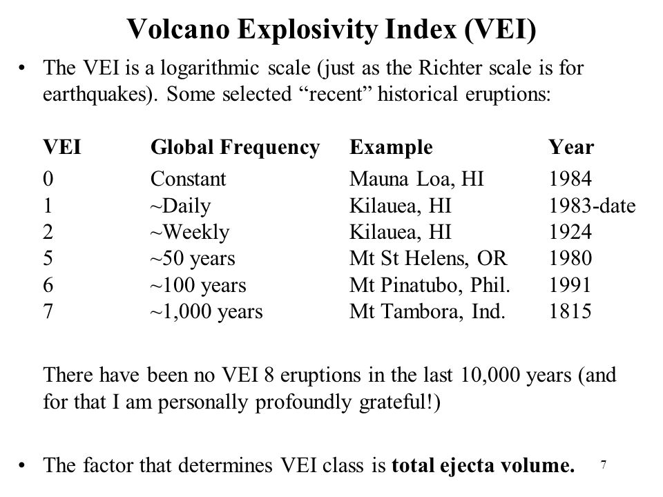 7 Volcano Explosivity Index (VEI) The VEI is a logarithmic scale (just as the Richter scale is for earthquakes).