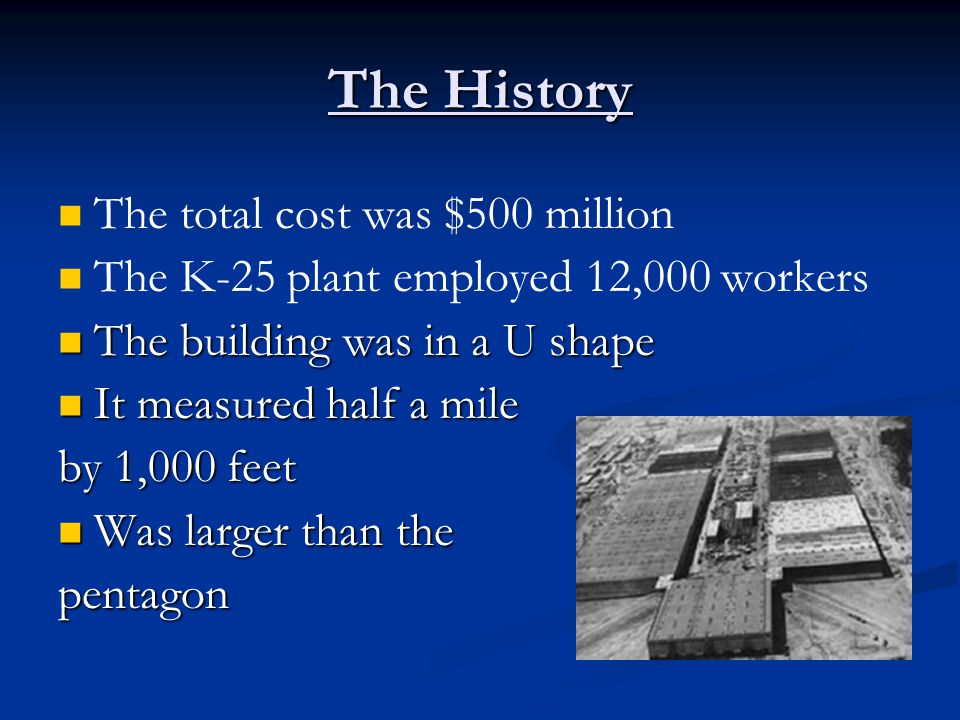 The History The total cost was $500 million The K-25 plant employed 12,000 workers The building was in a U shape The building was in a U shape It measured half a mile It measured half a mile by 1,000 feet Was larger than the Was larger than thepentagon