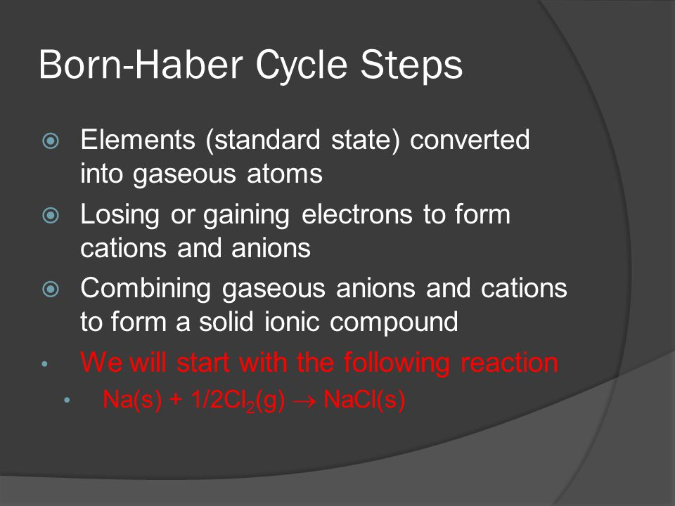 Born-Haber Cycle Steps  Elements (standard state) converted into gaseous atoms  Losing or gaining electrons to form cations and anions  Combining gaseous anions and cations to form a solid ionic compound We will start with the following reaction Na(s) + 1/2Cl 2 (g)  NaCl(s)