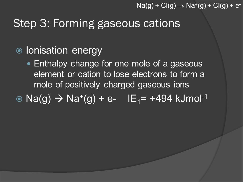 Step 3: Forming gaseous cations  Ionisation energy Enthalpy change for one mole of a gaseous element or cation to lose electrons to form a mole of positively charged gaseous ions  Na(g)  Na + (g) + e- IE 1 = +494 kJmol -1 Na(g) + Cl(g)  Na + (g) + Cl(g) + e -