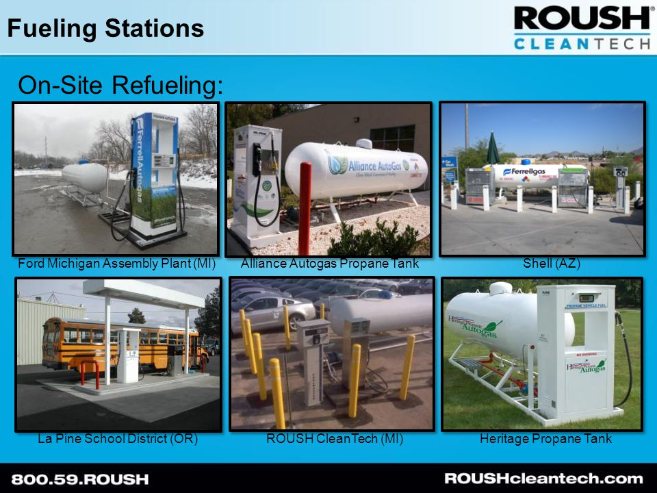 Fueling Stations On-Site Refueling: Ford Michigan Assembly Plant (MI)Alliance Autogas Propane TankShell (AZ) La Pine School District (OR) ROUSH CleanTech (MI)Heritage Propane Tank