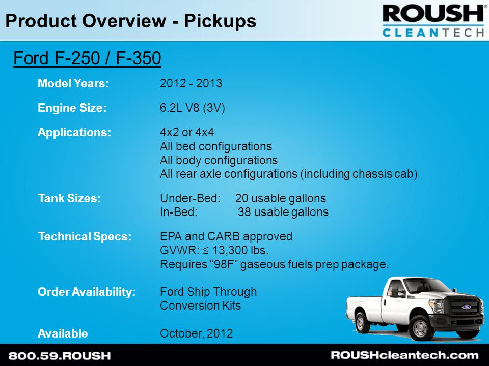 Product Overview - Pickups Ford F-250 / F-350 Model Years:2012 - 2013 Engine Size:6.2L V8 (3V) Applications:4x2 or 4x4 All bed configurations All body configurations All rear axle configurations (including chassis cab) Tank Sizes:Under-Bed: 20 usable gallons In-Bed: 38 usable gallons Technical Specs:EPA and CARB approved GVWR: ≤ 13,300 lbs.