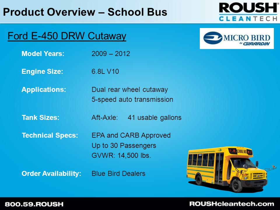 Product Overview – School Bus Ford E-450 DRW Cutaway Model Years:2009 – 2012 Engine Size:6.8L V10 Applications:Dual rear wheel cutaway 5-speed auto transmission Tank Sizes:Aft-Axle: 41 usable gallons Technical Specs:EPA and CARB Approved Up to 30 Passengers GVWR: 14,500 lbs.