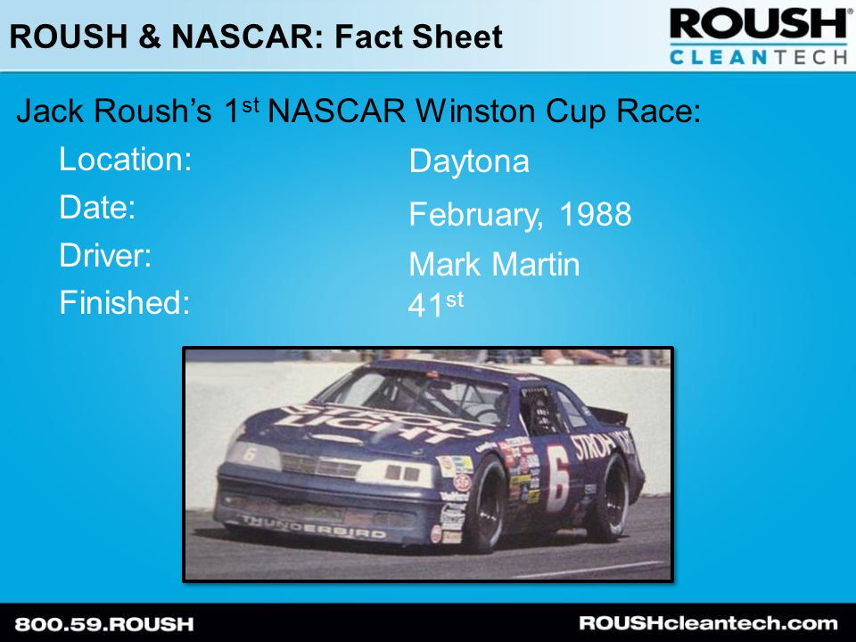 ROUSH & NASCAR: Fact Sheet Jack Roush's 1 st NASCAR Winston Cup Victory: Location: Date: Driver: Rockingham October 22, 1989 Mark Martin