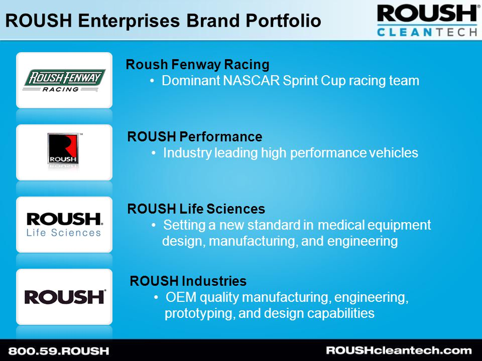 ROUSH Enterprises Brand Portfolio Roush Fenway Racing Dominant NASCAR Sprint Cup racing team ROUSH Performance Industry leading high performance vehicles ROUSH Life Sciences Setting a new standard in medical equipment design, manufacturing, and engineering ROUSH Industries OEM quality manufacturing, engineering, prototyping, and design capabilities