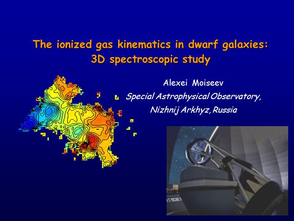 The ionized gas kinematics in dwarf galaxies: 3D spectroscopic study Alexei Moiseev Special Astrophysical Observatory, Nizhnij Arkhyz, Russia