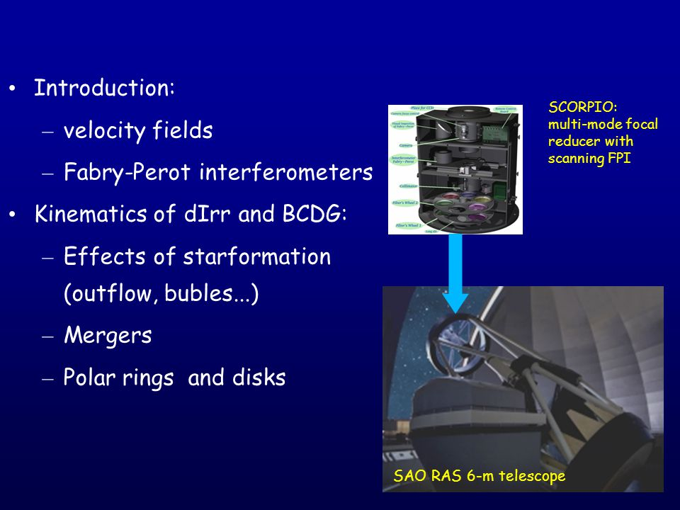 Introduction: – velocity fields – Fabry-Perot interferometers Kinematics of dIrr and BCDG: – Effects of starformation (outflow, bubles...) – Mergers – Polar rings and disks SCORPIO: multi-mode focal reducer with scanning FPI SAO RAS 6-m telescope