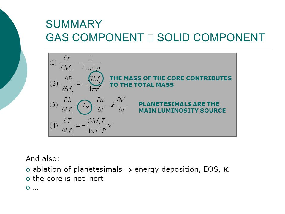 SUMMARY GAS COMPONENT  SOLID COMPONENT THE MASS OF THE CORE CONTRIBUTES TO THE TOTAL MASS PLANETESIMALS ARE THE MAIN LUMINOSITY SOURCE And also: o ablation of planetesimals  energy deposition, EOS,  o the core is not inert o …