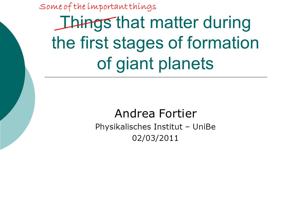 Things that matter during the first stages of formation of giant planets Andrea Fortier Physikalisches Institut – UniBe 02/03/2011 Some of the important things