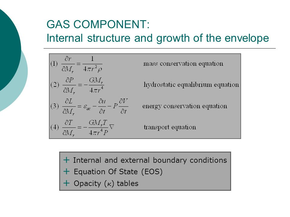 GAS COMPONENT: Internal structure and growth of the envelope + Internal and external boundary conditions + Equation Of State (EOS) + Opacity (  ) tables