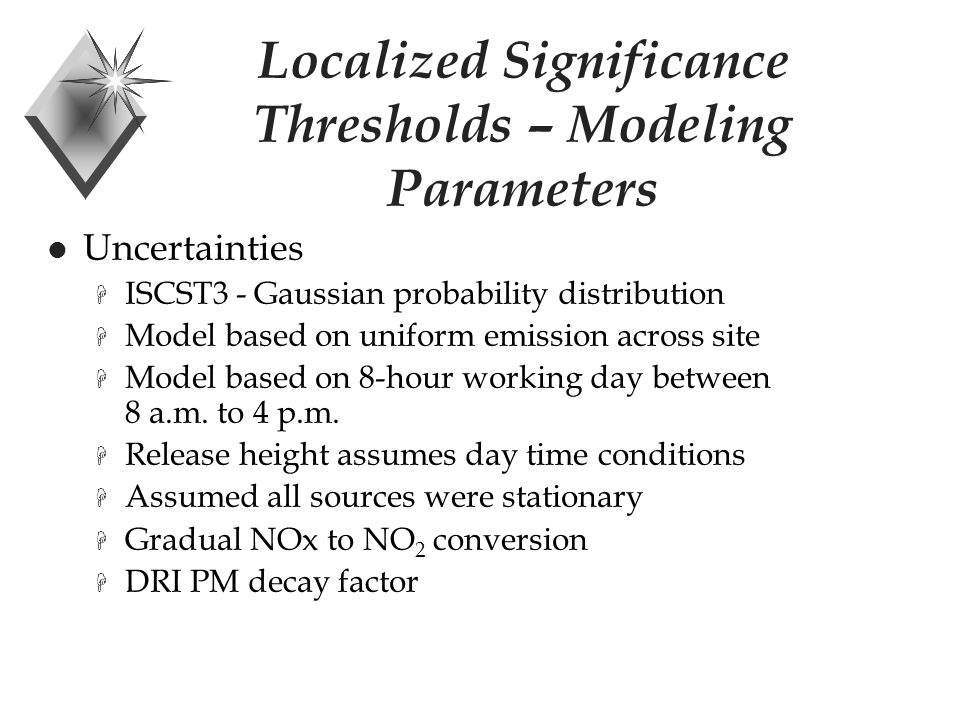 Localized Significance Thresholds – Modeling Parameters Uncertainties H ISCST3 - Gaussian probability distribution H Model based on uniform emission across site H Model based on 8-hour working day between 8 a.m.