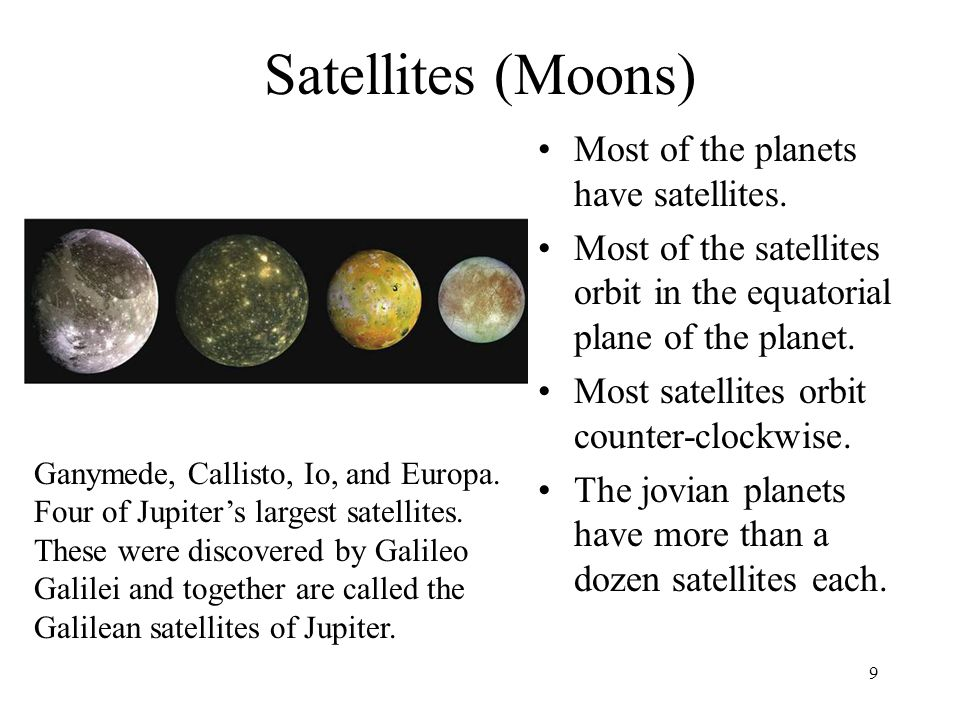 9 Satellites (Moons) Ganymede, Callisto, Io, and Europa. Four of Jupiter's largest satellites. These were discovered by Galileo Galilei and together a
