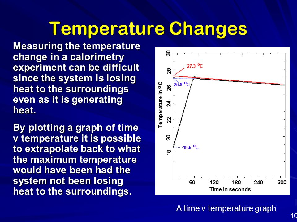 Temperature Changes 10 Measuring the temperature change in a calorimetry experiment can be difficult since the system is losing heat to the surroundin